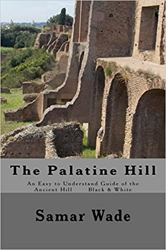 The Palatine Hill: An Easy to Understand Guide of the Ancient Hill Black & White edition Paperback – June 30, 2017 by Samar Wade (Author)