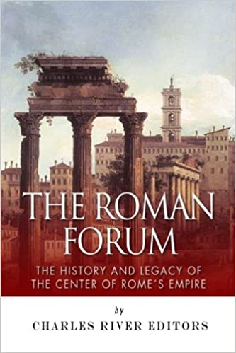 The Roman Forum: The History and Legacy of the Center of Rome's Empire Paperback – January 7, 2014 by Charles River Editors (Author)