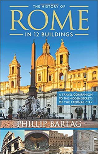 The History of Rome in 12 Buildings: A Travel Companion to the Hidden Secrets of The Eternal City Paperback – March 19, 2018 by Phillip Barlag (Author)