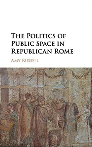 The Politics of Public Space in Republican Rome by Amy Russell (Author)